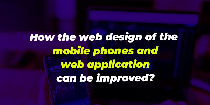 How the web design of the mobile phones and web application can be improved?